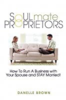 Soulmate Proprietors: How To Run a Business with Your Spouse and STAY Married!
