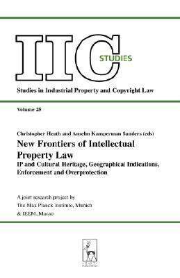 New Frontiers Of Intellectual Property Law: IP And Cultural Heritage, Geographical Indicators, Enforcement, Overprotection Christopher  Heath