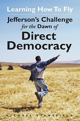 Learning How to Fly: Jeffersons Challenge for the Dawn of Direct Democracy Michael Stansfield