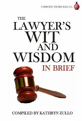 Lawyers Wit and Wisdom: In brief  by  Kathryn Zullo