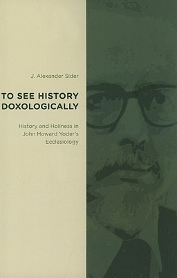 To See History Doxologically: History and Holiness in John Howard Yoders Ecclesiology  by  J. Alexander Sider