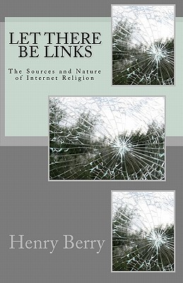 Let There Be Links: The Sources and Nature of Internet Religion  by  Henry Berry