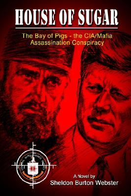 House of Sugar: The Bay of Pigs and the CIA/Mafias Assasination of JFK Sheldon Burton Webster