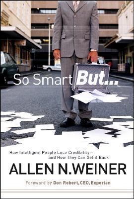 So Smart But...: How Intelligent People Lose Credibility - And How They Can Get It Back  by  Allen N. Weiner