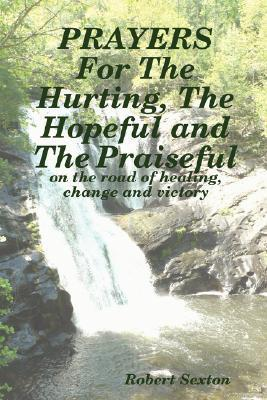 Prayers for the Hurting, the Hopeful and the Praiseful  by  Robert Sexton