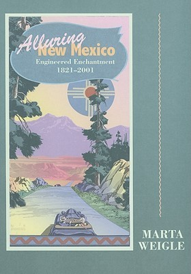 Alluring New Mexico: Engineered Enchantment, 1821-2001 Marta Weigle
