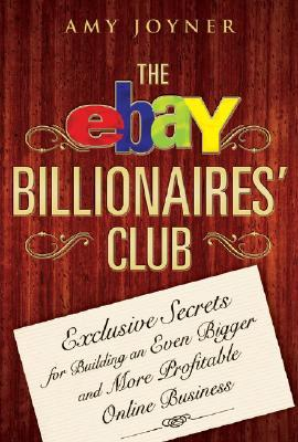 The Ebay Billionaires Club: Exclusive Secrets for Building an Even Bigger and More Profitable Online Business Amy Joyner