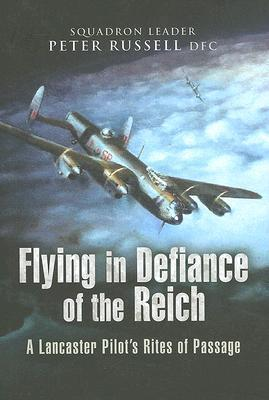 Flying in Defiance of the Reich A Lancaster Pilots Rites of Passage Peter Russell