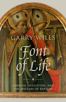 Font of Life: Ambrose, Augustine, and the Mystery of Baptism  by  Garry Wills