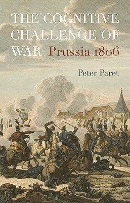 The Cognitive Challenge of War: Prussia 1806 Peter Paret