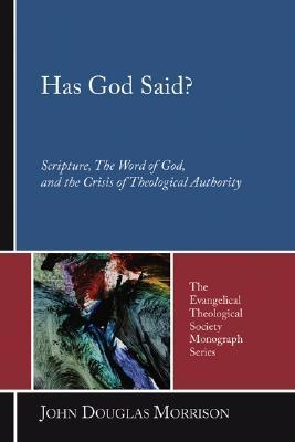 Has God Said?: Scripture, the Word of God, and the Crisis of Theological Authority  by  John Douglas Morrison