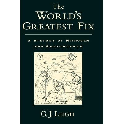 The World's Greatest Fix: A History of Nitrogen and Agriculture - G.J. Leigh