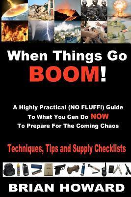 When Things Go Boom!  A Highly Practical (NO FLUFF!) Guide To What You Can Do Now To Prepare For The Coming Chaos: Techniques, Tips and Supply Checklists  by  Brian Howard