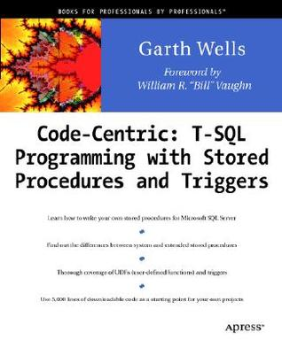Code Centric: T-SQL Programming with Stored Procedures and Triggers Garth Wells