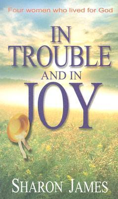 In Trouble and in Joy: Four Women Who Lived for God  by  Sharon James