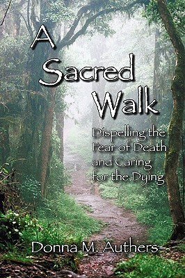 A Sacred Walk: Dispelling the Fear of Death and Caring for the Dying  by  Donna M. Authers