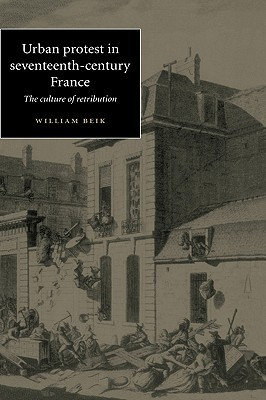 Urban Protest In Seventeenth Century France: The Culture Of Retribution  by  William Beik