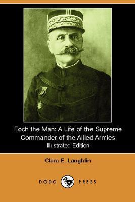 Foch the Man: A Life of the Supreme Commander of the Allied Armies (Illustrated Edition) Clara E. Laughlin