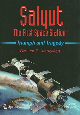 Salyut: The First Space Station: Triumph and Tragedy  by  Grujica S. Ivanovich