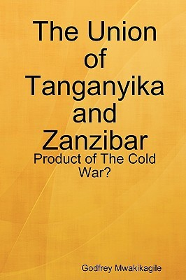 The Union of Tanganyika and Zanzibar: Product of the Cold War?  by  Godfrey Mwakikagile