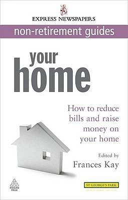 Your Home: How To Reduce Bills And Raise Money On Your Home (Express Newspapers Non Retirement Guides)  by  Frances  Kay