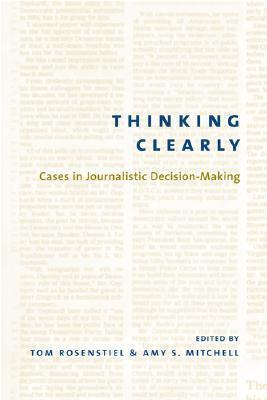 Thinking Clearly: Cases in Journalistic Decision-Making Thomas Rosenstiel