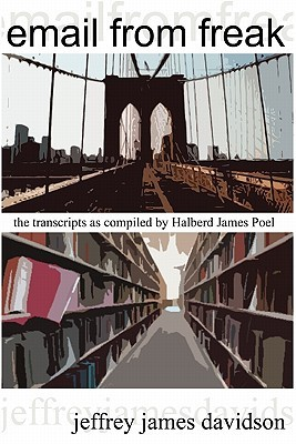 Email from Freak: The Transcripts as Compiled  by  Halberd James Poel by Jeffrey James Davidson