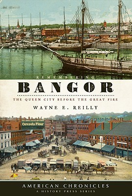 Remembering Bangor: The Queen City Before the Great Fire Wayne E. Reilly