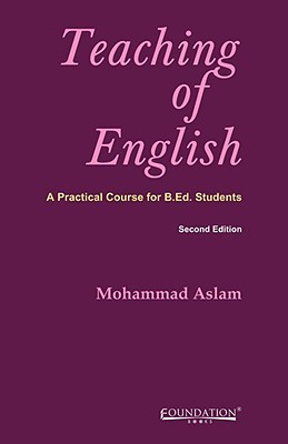 Teaching of English: A Practical Course for B.Ed Students  by  Mohammad Aslam