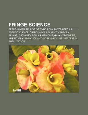 Fringe Science: Transhumanism, List of Topics Characterized as Pseudoscience, Criticism of Relativity Theory, Fringe, Orthomolecular M Source Wikipedia