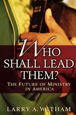 Who Shall Lead Them?: The Future of Ministry in America Larry A. Witham