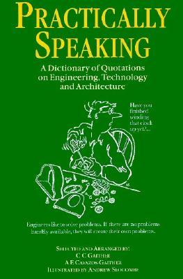 Practically Speaking: A Dictionary of Quotations on Engineering, Technology and Architecture  by  Carl C. Gaither
