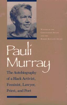 Pauli Murray: The Autobiography of a Black Activist, Feminist, Lawyer, Priest, and Poet  by  Pauli Murray