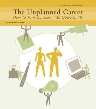The Unplanned Career: How to Turn Curiousity into Opportunity Kathleen Mitchell
