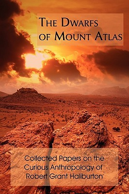 The Dwarfs Of Mount Atlas: Collected Papers On The Curious Anthropology Of Robert Grant Haliburton  by  Robert Grant Haliburton