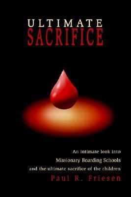 Ultimate Sacrifice: An Intimate Look Into Missionary Boarding Schools and the Ultimate Sacrifice of the Children Paul R. Friesen