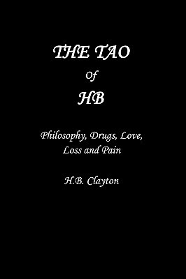 The Tao of Hb: Philosophy, Drugs, Love, Loss and Pain  by  H.B. Clayton