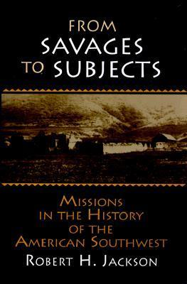 From Savages to Subjects: Missions in the History of the American Southwest: Missions in the History of the American Southwest  by  Robert H. Jackson