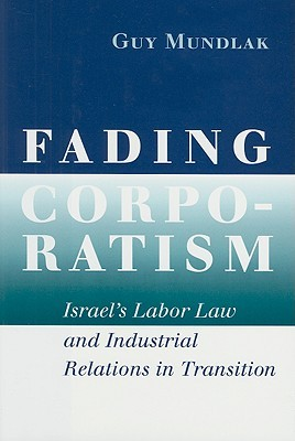 Fading Corporatism: Israels Labor Law and Industrial Relations in Transition Guy Mundlak
