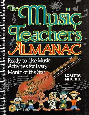 The Music Teachers Almanac: Ready-To-Use Music Activities for Every Month of the Year  by  Loretta Mitchell