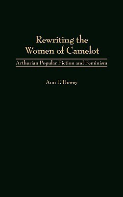 Rewriting the Women of Camelot: Arthurian Popular Fiction and Feminism  by  Ann F. Howey
