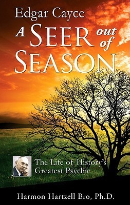 Edgar Cayce a Seer Out of Season: The Life of Historys Greatest Psychic  by  Harmon Hartzell Bro