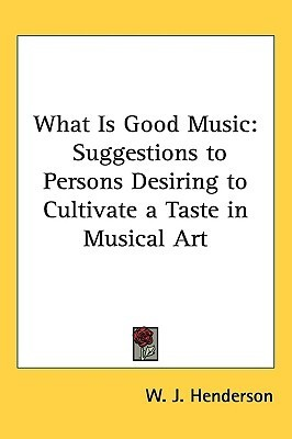 What Is Good Music: Suggestions to Persons Desiring to Cultivate a Taste in Musical Art W.J. Henderson
