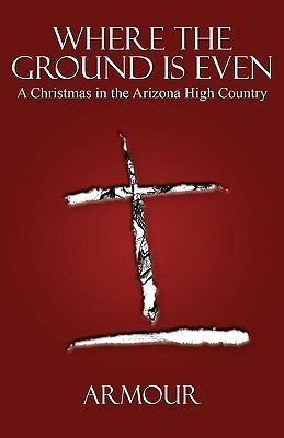 Where the Ground Is Even: A Christmas in the Arizona High Country Armour Patterson