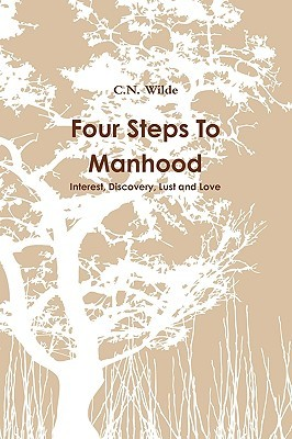 Four Steps to Manhood: Interest, Discovery, Lust and Love  by  C.N. Wilde