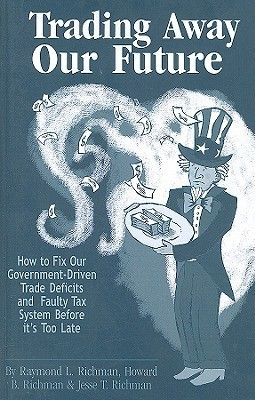 Trading Away Our Future: How to Fix Our Government-Driven Trade Defecits and Faulty Tax System Before Its Too Late Raymond L. Richman