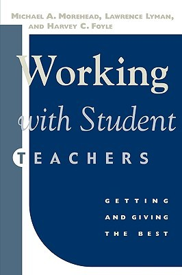 Working with Student Teachers: Getting & Giving the Best  by  Michael A. Morehead