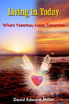 Living in Today:Where Yesterday Meets Tomorrow David Edward Miller