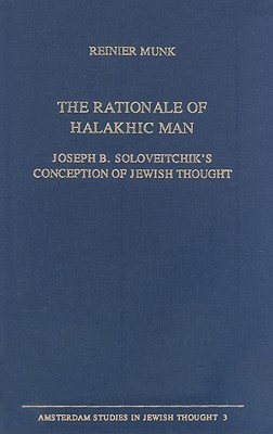 The Rationale of Halakhic Man: Joseph B. Soloveitchiks Conception of Jewish Thought Reinier Munk