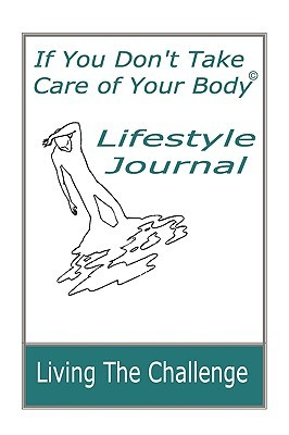 If You Dont Take Care of Your Body Lifestyle Journal  by  Jane A. Pentz